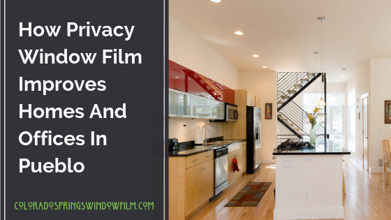 How Privacy Window Film Improves Homes And Offices In Pueblo