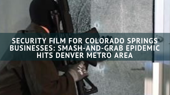 Security Film for Colorado Springs Businesses: Smash-and-Grab Epidemic Hits Denver Metro Area