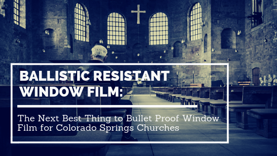 Ballistic Resistant Window Film: The Next Best Thing to Bullet-Proof Window Film for Colorado Springs Temples and Churches