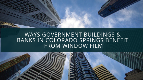 Ways Government Buildings & Banks in Colorado Springs Benefit from Window Film