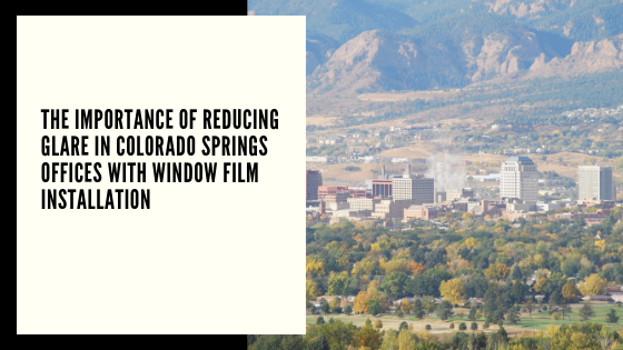 The Importance of Reducing Glare in Colorado Springs Offices with Window Film Installation