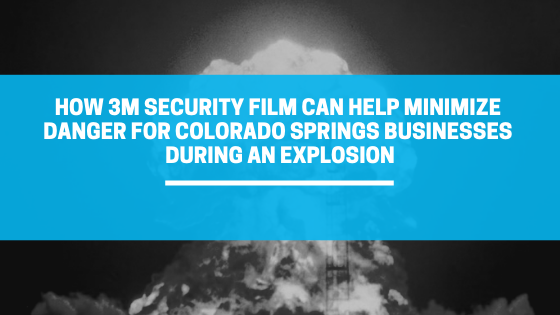 How 3M Security Film Can Help Minimize Danger for Colorado Springs Businesses During an Explosion