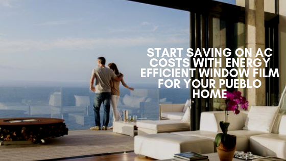 Start Saving on AC Costs with Energy Efficient Window Film for Your Pueblo Home