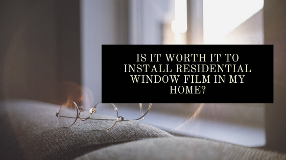 Is It Worth it to Install Residential Window Film in My Home?