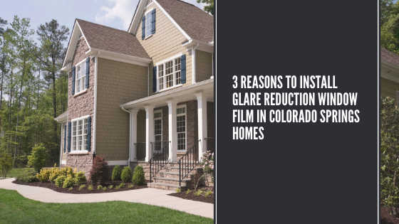 3 Reasons to Install Glare Reduction Window Film in Colorado Springs Homes